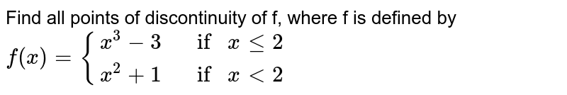 Find all points of discontinuity of f, where f is  defined by`f(x)={{:(x^3-3, ifxlt=2),(x^2+1, ifx<2):}`