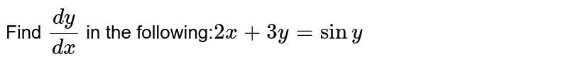 Find `(dy)/(dx)` in  the following:`2x + 3y = siny`