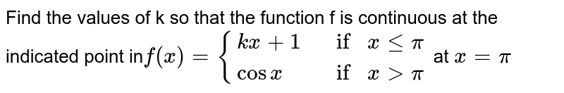 Find the values of k so that the function f is  continuous at the indicated point in`f(x)={{:(k x+1, ifxlt=pi),(   cosx , ifx >pi):}` at `x =pi`