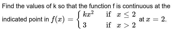 Find the values of k so that the function f is  continuous at the indicated point in `f(x)={{:(k x^2, ifxlt=2),(3, ifx >2):}` at `x = 2`.