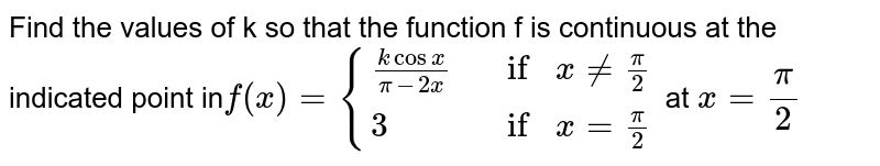Find the values of k so that the function f is  continuous at the indicated point in`f(x)={{:((kcosx)/(pi-2x), ifx!=pi/2 ),(3, ifx=pi/2):}` at `x=pi/2`