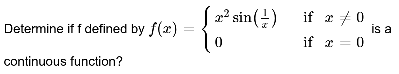 Determine if f defined by `f(x)={{:(x^2 sin(1/x) , ifx!=0),( 0, ifx=0):}` is a continuous function?