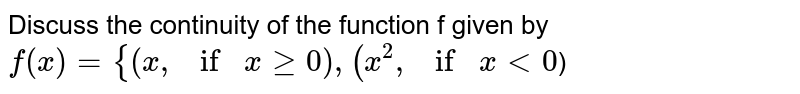 Discuss the continuity of the function f given by `f(x)={(x , ifxgeq0),  (x^2, ifx<0`)