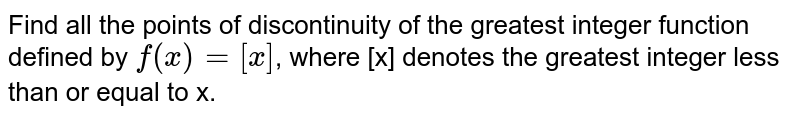 Find all the points of discontinuity of the greatest  integer function defined by `f(x) = [x]`, where [x] denotes the greatest integer less than  or equal to x.