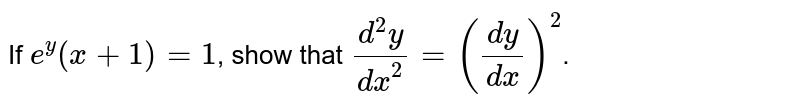 If `e^y(x+1)=1`, show that `(d^2y)/(dx^2)=((dy)/(dx))^2`.
