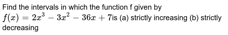 Find the intervals in which the function f given by `f(x)=2x^3-3x^2-36 x+7`is (a) strictly increasing  (b) strictly decreasing