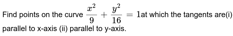 Find points on the curve `(x^2)/9+(y^2)/(16)=1`at which the  tangents are(i) parallel to x-axis  (ii) parallel to y-axis.