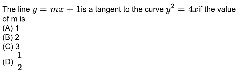 The line `y = m x + 1`is a tangent to the curve `y^2=4x`if the value  of m is<br>(A) 1  <br>(B)  2 <br> (C) 3 <br> (D) `1/2`