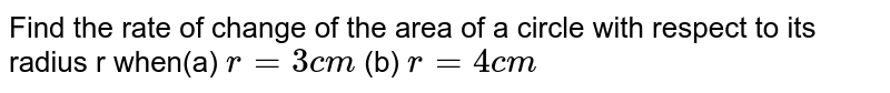 Find the rate of change of  the area of a circle with respect to its radius r when(a) `r = 3 c m` (b) `r = 4 c m`