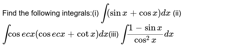 Find the following  integrals:(i) `int(sinx+cosx)dx` (ii)  `intcosecx(cosecx+cotx)dx`(iii) `int(1-sinx)/(cos^2x)dx`