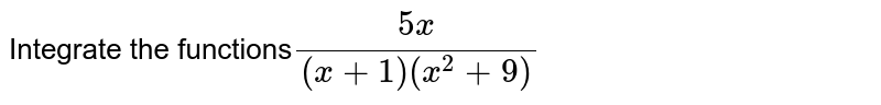 Integrate the functions`(5x)/((x+1)(x^2+9)`