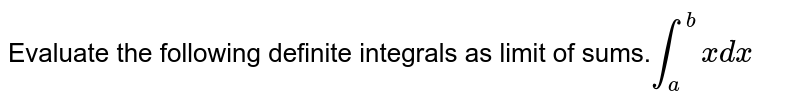 Evaluate the following  definite integrals as limit of sums.`int_a^b xdx`