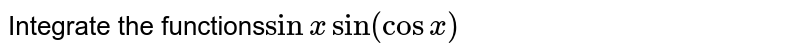 Integrate the functions`sinxsin(cosx)`