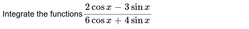 Integrate the functions`(2cosx-3sinx)/(6cosx+4sinx)`