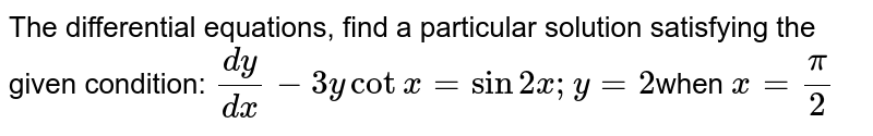 The  differential equations, find a particular solution satisfying the given  condition: `(dy)/(dx)-3ycotx=sin2x ; y=2`when `x=pi/2`