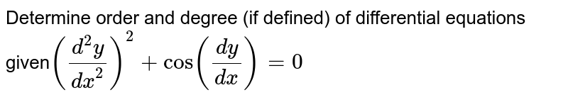 Determine order and degree  (if defined) of differential equations given`((d^2y)/(dx^2))^2+cos((dy)/(dx))=0`