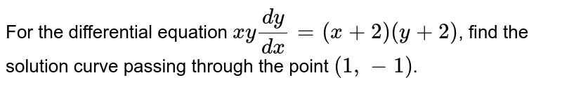 For the differential  equation `x y(dy)/(dx)=(x+2)(y+2)`,  find the solution curve passing through the point `(1, -1)`.
