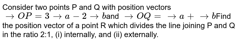 Consider two points P and Q with position vectors ` -> O P=3 -> a-2 -> b`and ` -> O Q= -> a+ -> b`Find the position vector of a point R which  divides the line joining P and Q in the ratio 2:1, (i) internally, and (ii)  externally.