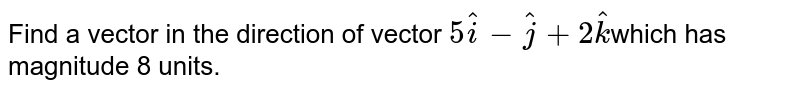 Find  a vector in the direction of vector `5 hat i- hat j+2 hat k`which has magnitude 8 units.