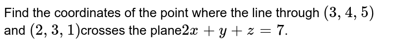 Find  the coordinates of the point where the line through `(3,  4,  5)`and `(2,  3, 1)`crosses the plane`2x + y + z = 7`.