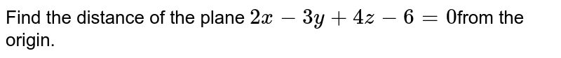 Find the distance of the plane `2x - 3y + 4z - 6 = 0 `from the  origin.