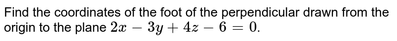 Find the coordinates of  the foot of the perpendicular drawn from the origin to the plane `2x - 3y + 4z - 6 = 0`.