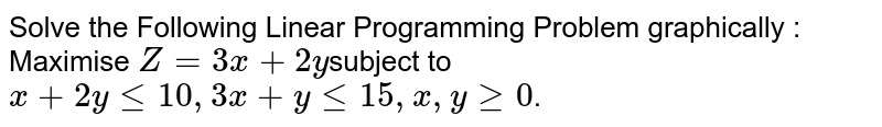 Solve the Following Linear Programming Problem  graphically : Maximise `Z = 3x + 2y`subject to `x+2ylt=10 ,3x+ylt=15 ,x ,ygeq0`.