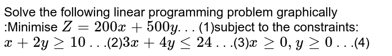 Solve the following linear programming problem  graphically :Minimise `Z = 200 x + 500 y`. . . (1)subject to the constraints:`x+2ygeq10`  . . .(2)`3x+4ylt=24`  . . .(3)`xgeq0,ygeq0`  .  . .(4)