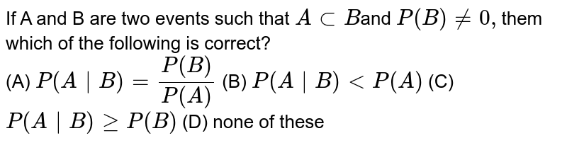 If A and B are two events such  that `AsubB`and `P(B)!=0,`them which of the following is  correct?<br>(A) `P(A   B) =(P(B))/(P(A)` (B)  `P(A B)ltP(A)` (C) `P(A B)geP(B)` (D) none of these