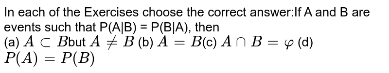 In each of the Exercises choose  the correct answer:If A and B are events such that  P(A B) = P(B A), then <br> (a) `AsubB`but `A!=B` (b) `A = B`(c) `AnnB=varphi` (d) `P (A) = P(B)`