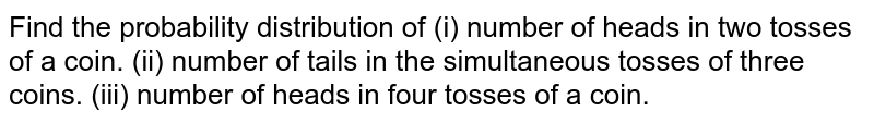 Find the probability distribution of (i)number  of heads in two tosses of a coin. (ii)number  of tails in the simultaneous tosses of three coins. (iii) number  of heads in four tosses of a coin.