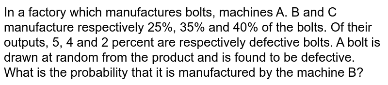 In a factory which manufactures bolts, machines A. B and C manufacture  respectively 25%, 35% and 40% of the bolts. Of their outputs, 5, 4 and 2  percent are respectively defective bolts. A bolt is drawn at random from the  product and is found to be defective. What is the probability that it is  manufactured by the machine B?