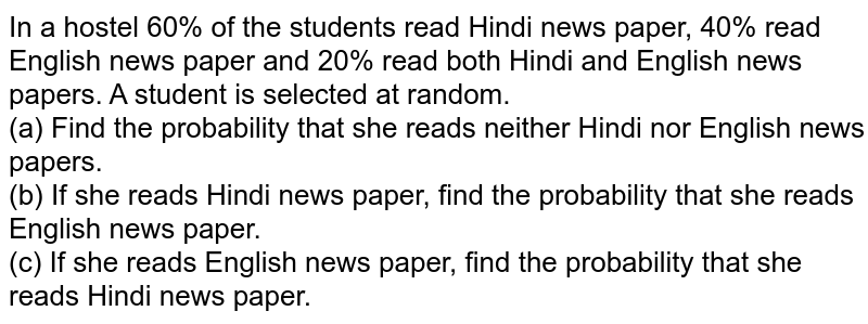 In a hostel 60% of the students  read Hindi news paper, 40% read English news paper and 20% read both Hindi  and English news papers. A student is selected at random.(a) Find the probability that she reads neither Hindi nor  English news papers.(b) If she reads Hindi news paper, find the probability that  she reads English news paper.(c) If she reads English news paper, find the probability that  she reads Hindi news paper.