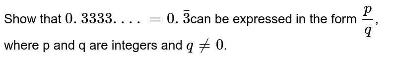 Show that `0. 3333. . . .=0. bar3`can be expressed in the form `p/q`, where p and q are integers and `q!=0`.