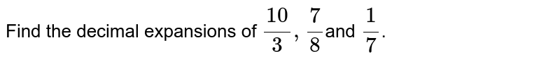 Find the decimal expansions of `(10)/3,7/8`and `1/7`.