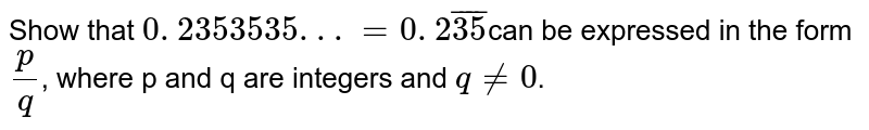 Show that `0. 2353535. . .=0. 2 bar 35`can be  expressed in the form `p/q`, where p and q are integers and `q!=0`.