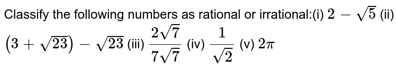 Classify the following numbers as  rational or irrational:(i) `2-sqrt(5)` (ii)  `(3+sqrt(23))-sqrt(23)` (iii)  `(2sqrt(7))/(7sqrt(7))` (iv)  `1/(sqrt(2))` (v)  `2pi`