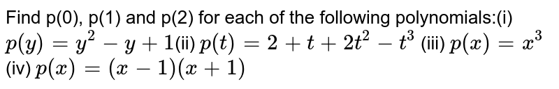 Find p(0), p(1) and p(2) for each of  the following polynomials:(i) `p(y)=y^2-y+1`(ii) `p(t)=2+t+2t^2-t^3` (iii)  `p(x)=x^3` (iv) `p(x)=(x-1)(x+1)`