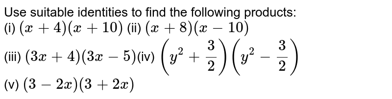 Use suitable identities to find the  following products:<br>(i) `(x+4)(x+10)` (ii)  `(x+8)(x-10)` <br>(iii)  `(3x+4)(3x-5)`(iv) `(y^2+3/2)(y^2-3/2)` <br>(v)  `(3-2x)(3+2x)`