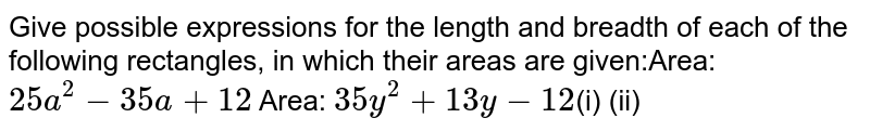 Give possible expressions for the  length and breadth of each of the following rectangles, in which their areas are  given:Area: `25 a^2-35 a+12` Area:  `35 y^2+13 y-12`(i)   (ii)