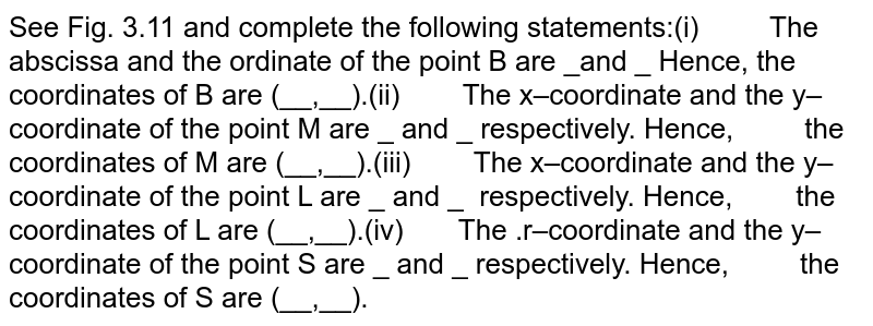 See Fig. 3.11 and complete the  following statements:(i) The  abscissa and the ordinate of the point B are _and _ Hence, the  coordinates of B are (__,__).(ii) The  x–coordinate and the y–coordinate of the point M are _ and _ respectively.  Hence,  the coordinates of M are  (__,__).(iii) The  x–coordinate and the y–coordinate of the point L are _ and _ respectively. Hence,  the coordinates of L are (__,__).(iv) The  .r–coordinate and the y–coordinate of the point S are _ and _ respectively.  Hence,  the coordinates of S are  (__,__).