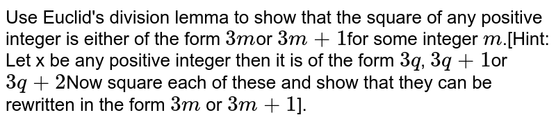 Use Euclid's division lemma to show that the square of any positive  integer is either of the form `3m`or `3m+1`for some integer `m`.[Hint: Let  x be any positive integer then it is of the form `3q`, `3q+1`or `3q+2`Now square each of these and show that they can be rewritten in the form `3m` or `3m + 1`].