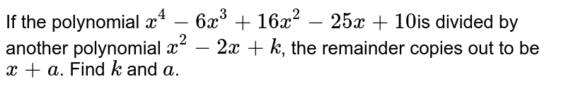 If the  polynomial `x^4-6x^3+16 x^2-25 x+10`is divided by another polynomial `x^2-2x+k`, the remainder  copies out to be `x+a`. Find `k` and `a`.