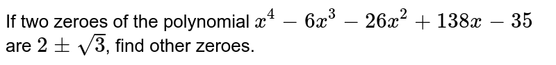 If two zeroes of the polynomial `x^4-6x^3-26 x^2+138 x-35`are `2+-sqrt(3)`, find other zeroes.