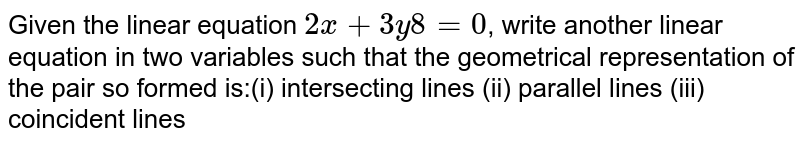 Given the  linear equation `2x+3y 8=0`, write another linear equation in two  variables such that the geometrical representation of the pair so formed is:(i)  intersecting lines (ii) parallel  lines (iii)  coincident lines