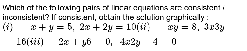 Which of the following pairs of linear equations are consistent /  inconsistent? If consistent, obtain the solution graphically :`(i)\ \ \ \ \ \ \ x+y=5,\ 2x+2y=10(i i)\ \ \ \ \ \ \ x  y=8,\ 3x 3y=16(i i i)\ \ \ \ \ \ 2x+y 6=0,\ \ 4x 2y-4=0`