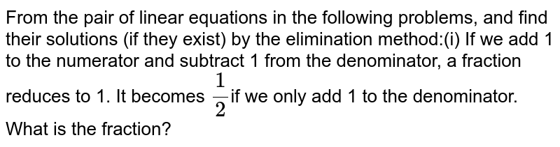 From the pair of linear equations in the following problems, and find  their solutions (if they exist) by the elimination method:(i) If we add 1 to the numerator and subtract 1 from the  denominator, a fraction reduces to 1. It becomes `1/2`if we only add 1 to the denominator. What is the fraction?