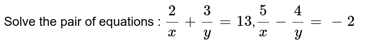 Solve the pair of equations : `2/x+3/y=13`,`5/x-4/y=-2`