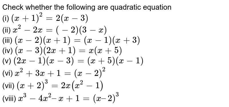 Check whether the following are  quadratic equation<br>  (i) `(x+1)^2=2(x-3)`<br> (ii) `x^2-2x=(-2)(3-x)`<br> (iii) `(x-2)(x+1)=(x-1)(x+3)`<br> (iv) `(x-3)(2x+1)=x(x+5)`<br> (v) `(2x-1)(x-3)=(x+5)(x-1)`<br> (vi) `x^2+3x+1=(x-2)^2`<br> (vii) `(x+2)^3=2x(x^2-1)` <br> (viii) `x^3-– 4x^2 – x + 1 = (x – 2)^3`
