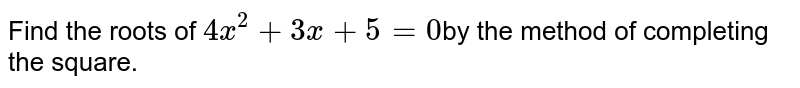 Find the roots of `4x^2+3x+5=0`by the method of completing the square.